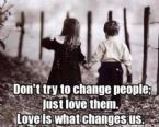 dont try to change people love them