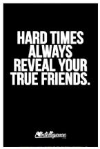Hard times always reveal your true friends